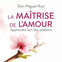 Don Miguel Ruiz et Janet Mills - La maîtrise de l'amour - Apprendre l'art des relations.