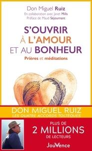 Don Miguel Ruiz et Janet Mills - S'ouvrir à l'amour et au bonheur - Prières et méditations.