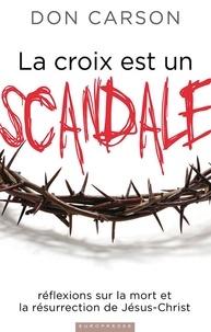 Donald a. Carson - La croix est un scandale - Réflexions sur la mort et la résurrection de Jésus-Christ.