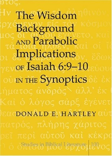 Donald e. Hartley - The Wisdom Background and Parabolic Implications of Isaiah 6:9-10 in the Synoptics.