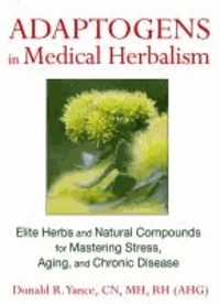 Donald R. (Donald R. Yance) Yance - Adaptogens in Medical Herbalism - Elite Herbs and Natural Compounds for Mastering Stress, Aging, and Chronic Disease.