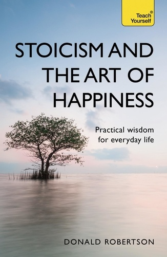 Stoicism and the Art of Happiness. Practical wisdom for everyday life: embrace perseverance, strength and happiness with stoic philosophy