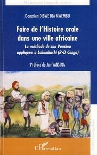 Donatien Dibwe dia Mwembu - Faire de l'histoire orale dans une ville africaine - La méthode de Jan Vansina appliquée à Lubumbashi (R-D Congo).
