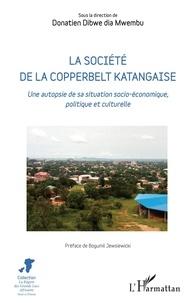 Donatien Dibwe dia Mwembu - La société de la Copperbelt katangaise - Une autopsie de sa situation socio-économique, politique et culturelle.