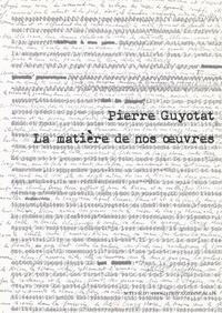 Donatien Grau - Pierre Guyotat - La matière de nos oeuvres.