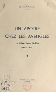 Donatien Mollat - Un apôtre chez les aveugles - Le père Yves Mollat, 1896-1934.
