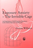 Donna Williams - Exposure Anxiety - The Invisible Cage - An Exploration of Self-Protection in the Autism Spectrum and Beyond.