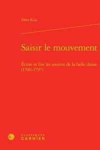 Dora Kiss - Saisir le mouvement - Ecrire et lire les sources de la belle danse (1700-1797).