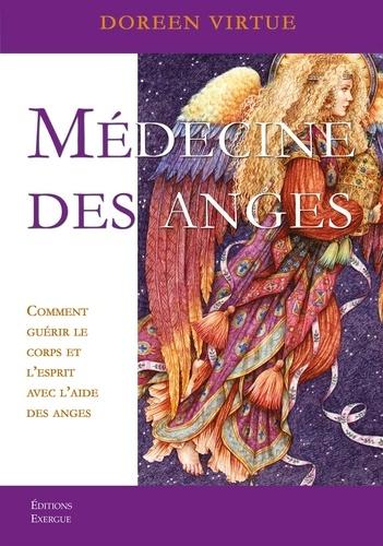 Médecine des anges. Comment guérir le corps et l'esprit avec l'aide des anges