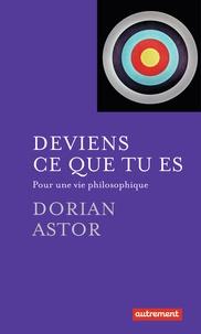 Dorian Astor - Deviens ce que tu es - Pour une vie philosophique.