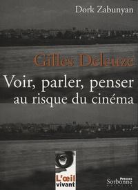 Dork Zabunyan - Gilles Deleuze : Voir, parler, penser au risque du cinéma.