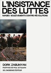 Dork Zabunyan - L'insistance des luttes ; images soulèvements contre-révolutions.
