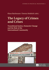 Dorota Heidrich et Klaus Bachmann - The Legacy of Crimes and Crises - Transitional Justice, Domestic Change and the Role of the International Community.