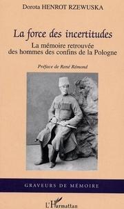 Dorota Henrot Rzewuska - La force des incertitudes : la mémoire retrouvée des hommes des confins de la Pologne.