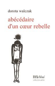 Dorota Walczak - Abécédaire d'un coeur rebelle.