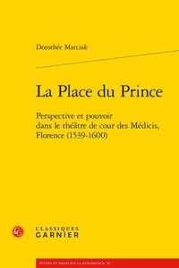 Dorothée Marciak - La place du prince - Perspective et pouvoir dans le théâtre de cour des Médicis, Florence (1539-1600).