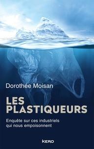 Dorothée Moisan - Les plastiqueurs - Enquête sur ces industriels qui nous empoisonnent.