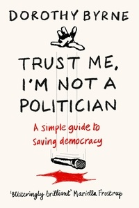 Dorothy Byrne - Trust Me, I'm Not A Politician - A simple guide to saving democracy.