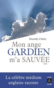 Dorothy Chitty - Mon ange gardien m'a sauvée.