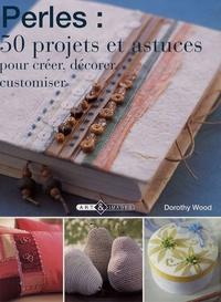 Dorothy Wood - Perles : 50 projets et astuces - Pour créer, décorer, customiser.