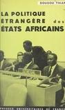 Doudou Thiam et Roger Decottignies - La politique étrangère des États africains, ses fondements idéologiques, sa réalité présente, ses perspectives d'avenir.