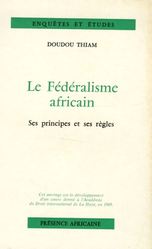 Doudou Thiam - Le fédéralisme africain - Ses principes et ses règles.