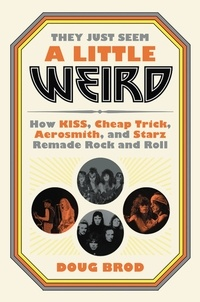Doug Brod - They Just Seem a Little Weird - How KISS, Cheap Trick, Aerosmith, and Starz Remade Rock and Roll.