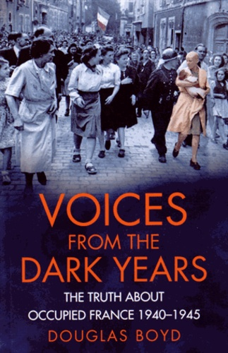 Douglas Boyd - Voices from the Dark Years - The Truth about occupied France 1940-1945.