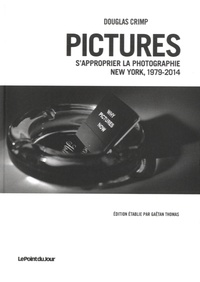 Douglas Crimp - Pictures - S'approprier la photographie, New York, 1979-2014.
