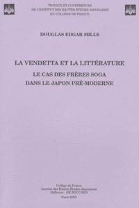 Douglas Edgar Mills - La vendetta et la littérature - Le cas des frères Soga dans le Japon pré-moderne.