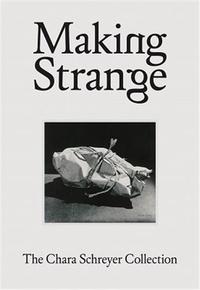 Douglas Fogle - Making Strange: The Chara Schreyer Collection /anglais.