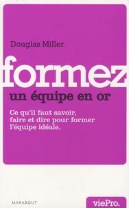 Douglas Miller - Former une équipe en or - Ce qu'il faut savoir, faire, dire... pour créer et devenir une équipe en or.
