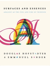Douglas R Hofstadter et Emmanuel Sander - Surfaces and Essences - Analogy as the Fuel and Fire of Thinking.