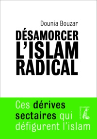 Dounia Bouzar - Désamorcer l'islam radical - Ces dérives sectaires qui défigurent l'islam.