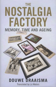 Douwe Draaisma et Liz Waters - The Nostalgia Factory - Memory, Time and Ageing.