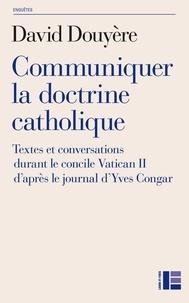 Douyère - Communiquer la doctrine catholique - Textes et conversations durant le concile de Vatican II d'après le journal d'Yves Congar.
