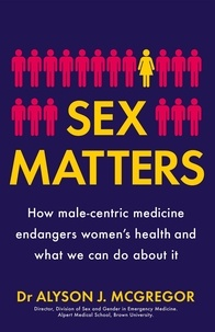 Dr Alyson J. McGregor - Sex Matters - How male-centric medicine endangers women's health and what we can do about it.