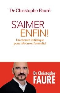 Dr Christophe Fauré - S'aimer enfin ! - Un chemin initiatique pour retrouver l'essentiel.