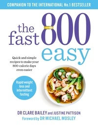Dr Clare Bailey et Justine Pattison - The Fast 800 Easy - Quick and simple recipes to make your 800-calorie days even easier.