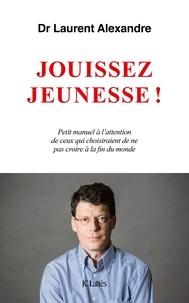 Dr Laurent Alexandre - Jouissez jeunesse ! - Petit manuel à l'attention de ceux qui choisiraient de ne pas croire à la fin du monde.