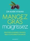Dr Mark Hyman - Mangez gras, maigrissez - Les bonnes graisses, clés de votre minceur et de votre santé.