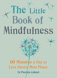 Dr. Patrizia Collard - The Little Book of Mindfulness - 10 minutes a day to less stress, more peace.