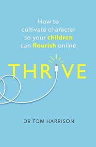 Dr Tom Harrison - THRIVE - How to Cultivate Character So Your Children Can Flourish Online.