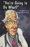 Dr. W. Gifford-Jones et Shaun Belding - You're Going to Do What? - The Memoir of Dr. W. Gifford-Jones.