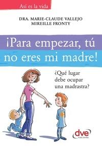 Dra. Marie-Claude Vallejo et Mireille Fronty - ¡Para empezar, tú no eres mi madre!. ¿Qué lugar debe ocupar una madrastra?.
