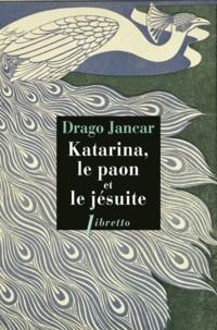 Drago Jancar - Katarina, le paon et le jésuite.