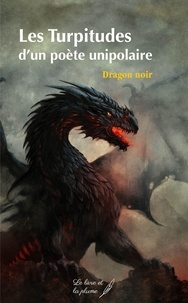 Dragon noir - Les Turpitudes d'un poète unipolaire.