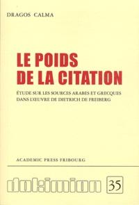 Dragos Calma - Le poids de la citation - Etude sur les sources arabes et grecques dans l'oeuvre de Dietrich de Freiberg.