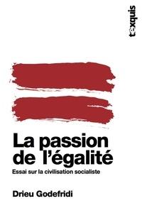 Drieu Godefridi - La passion de l'égalité - Essai sur la civilisation socialiste.