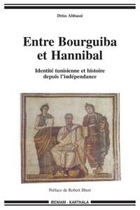 Driss Abbassi - Entre Bourguiba et Hannibal - Identité tunisienne et histoire depuis l'indépendance.